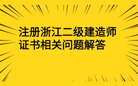 注册浙江二级建造师证书相关问题解答